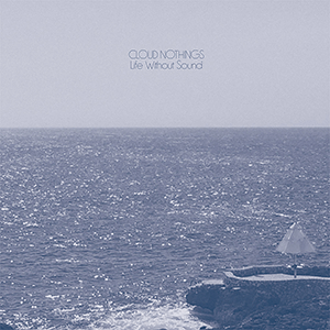 "Cloud Nothings – ""Life Without Sound"""