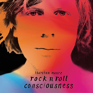 "Thurston Moore – ""Rock N Roll Consciousness"""