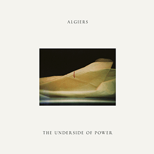 "Algiers – ""The Underside Of Power"""